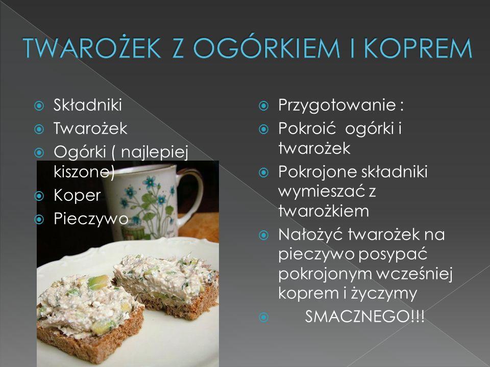 Składniki Twarożek Ogórki ( najlepiej kiszone) Koper Pieczywo Przygotowanie : Pokroić ogórki i twarożek Pokrojone składniki wymieszać z twarożkiem Nał