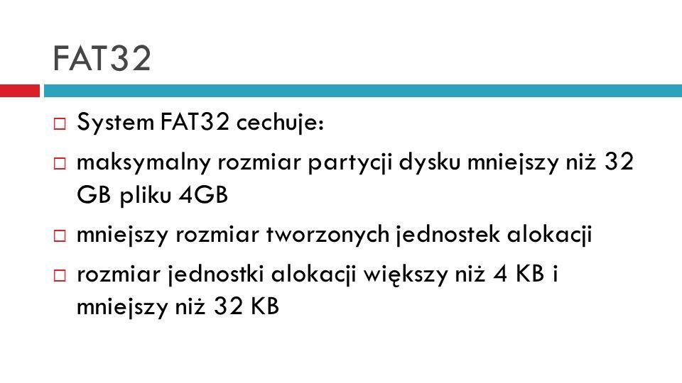 FAT32 System FAT32 cechuje: maksymalny rozmiar partycji dysku mniejszy niż 32 GB pliku 4GB mniejszy rozmiar tworzonych jednostek alokacji rozmiar jednostki alokacji większy niż 4 KB i mniejszy niż 32 KB