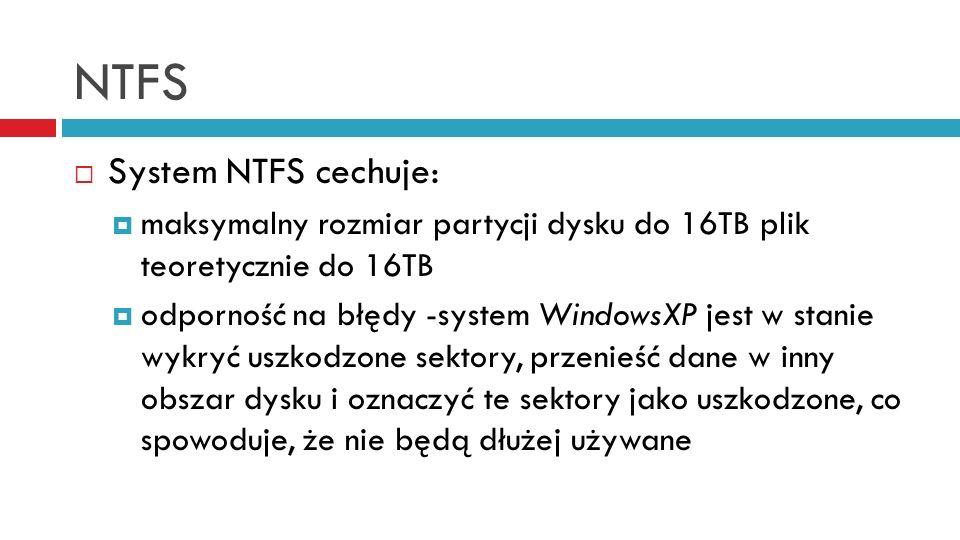 NTFS System NTFS cechuje: maksymalny rozmiar partycji dysku do 16TB plik teoretycznie do 16TB odporność na błędy -system WindowsXP jest w stanie wykryć uszkodzone sektory, przenieść dane w inny obszar dysku i oznaczyć te sektory jako uszkodzone, co spowoduje, że nie będą dłużej używane