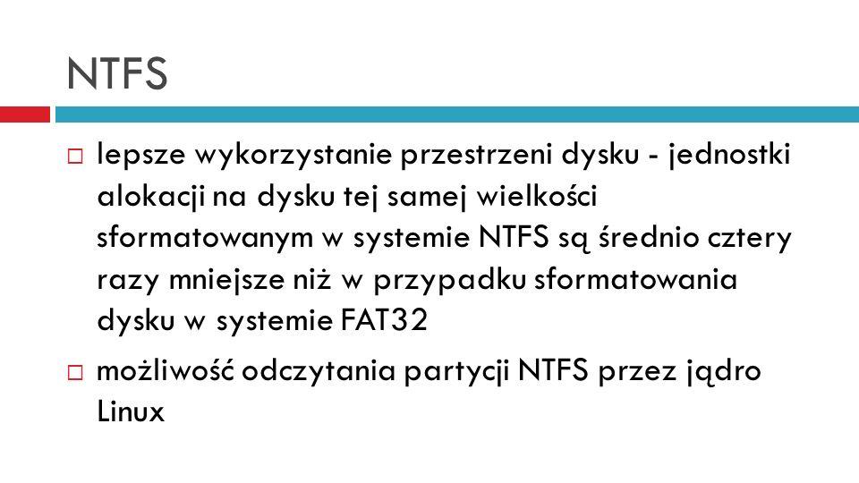 NTFS lepsze wykorzystanie przestrzeni dysku - jednostki alokacji na dysku tej samej wielkości sformatowanym w systemie NTFS są średnio cztery razy mniejsze niż w przypadku sformatowania dysku w systemie FAT32 możliwość odczytania partycji NTFS przez jądro Linux