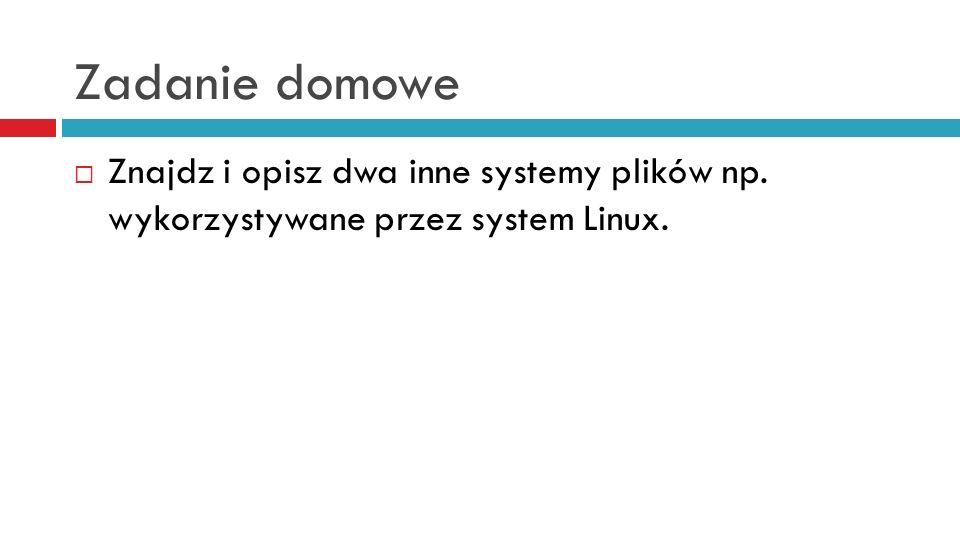 Zadanie domowe Znajdz i opisz dwa inne systemy plików np. wykorzystywane przez system Linux.