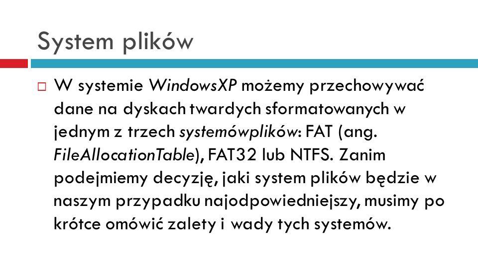 System plików W systemie WindowsXP możemy przechowywać dane na dyskach twardych sformatowanych w jednym z trzech systemówplików: FAT (ang.