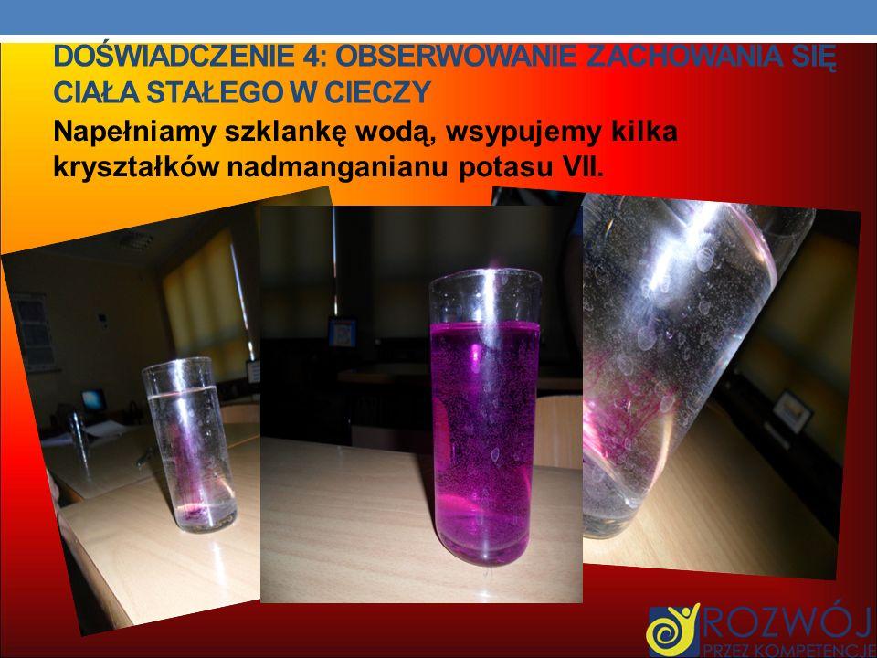 DOŚWIADCZENIE 4: OBSERWOWANIE ZACHOWANIA SIĘ CIAŁA STAŁEGO W CIECZY Napełniamy szklankę wodą, wsypujemy kilka kryształków nadmanganianu potasu VII.