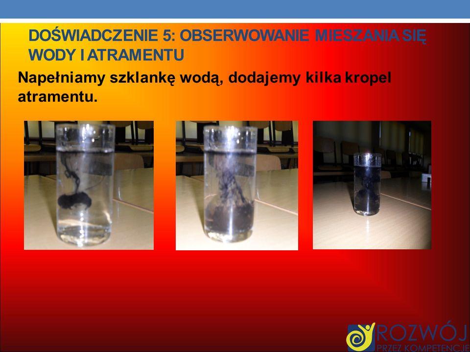 DOŚWIADCZENIE 5: OBSERWOWANIE MIESZANIA SIĘ WODY I ATRAMENTU Napełniamy szklankę wodą, dodajemy kilka kropel atramentu.