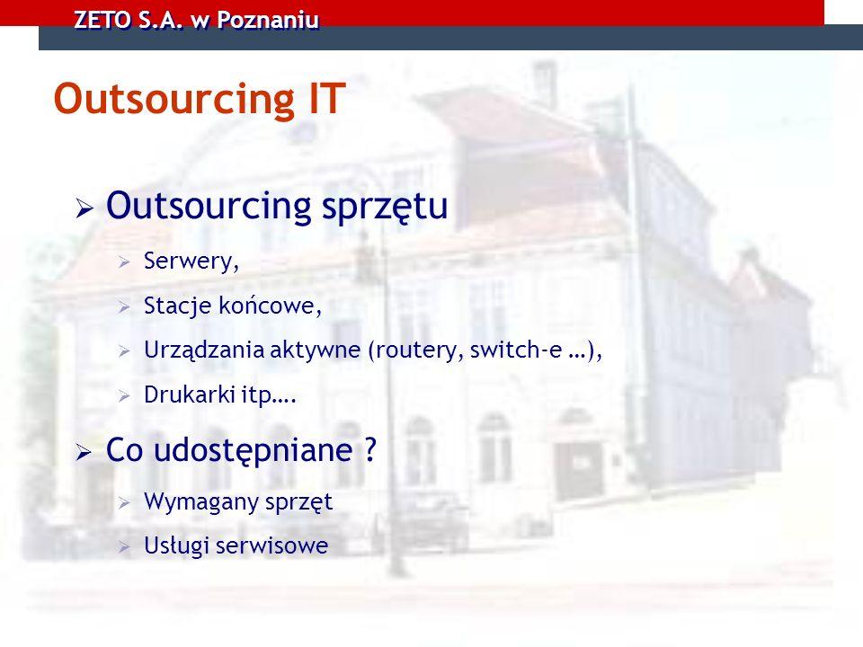 ZETO S.A. w Poznaniu Outsourcing IT Outsourcing sprzętu Serwery, Stacje końcowe, Urządzania aktywne (routery, switch-e …), Drukarki itp…. Co udostępni