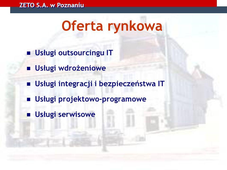 ZETO S.A. w Poznaniu Oferta rynkowa Usługi outsourcingu IT Usługi wdrożeniowe Usługi integracji i bezpieczeństwa IT Usługi projektowo-programowe Usług