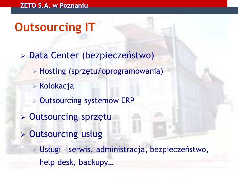 ZETO S.A. w Poznaniu Outsourcing IT Data Center (bezpieczeństwo) Hosting (sprzętu/oprogramowania) Kolokacja Outsourcing systemów ERP Outsourcing sprzę
