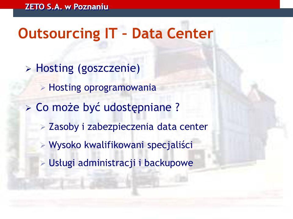 ZETO S.A. w Poznaniu Outsourcing IT – Data Center Hosting (goszczenie) Hosting oprogramowania Co może być udostępniane ? Zasoby i zabezpieczenia data