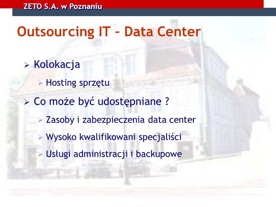 ZETO S.A. w Poznaniu Outsourcing IT – Data Center Kolokacja Hosting sprzętu Co może być udostępniane ? Zasoby i zabezpieczenia data center Wysoko kwal