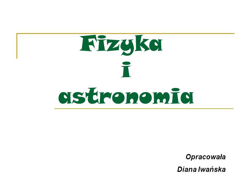 Fizyka i astronomia Opracowała Diana Iwańska