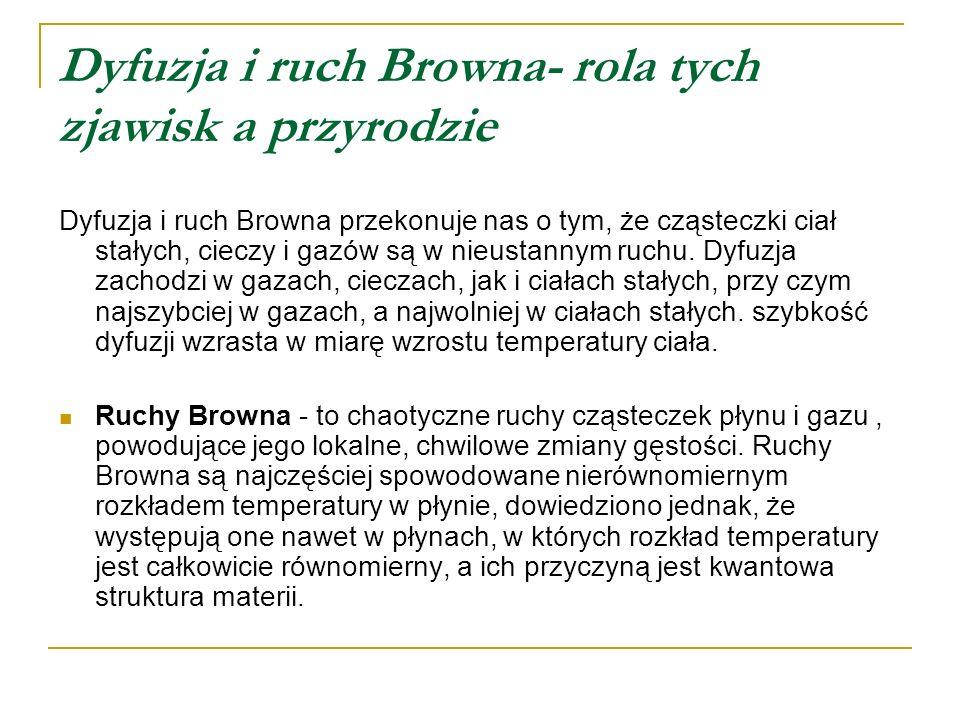 Dyfuzja i ruch Browna- rola tych zjawisk a przyrodzie Dyfuzja i ruch Browna przekonuje nas o tym, że cząsteczki ciał stałych, cieczy i gazów są w nieu