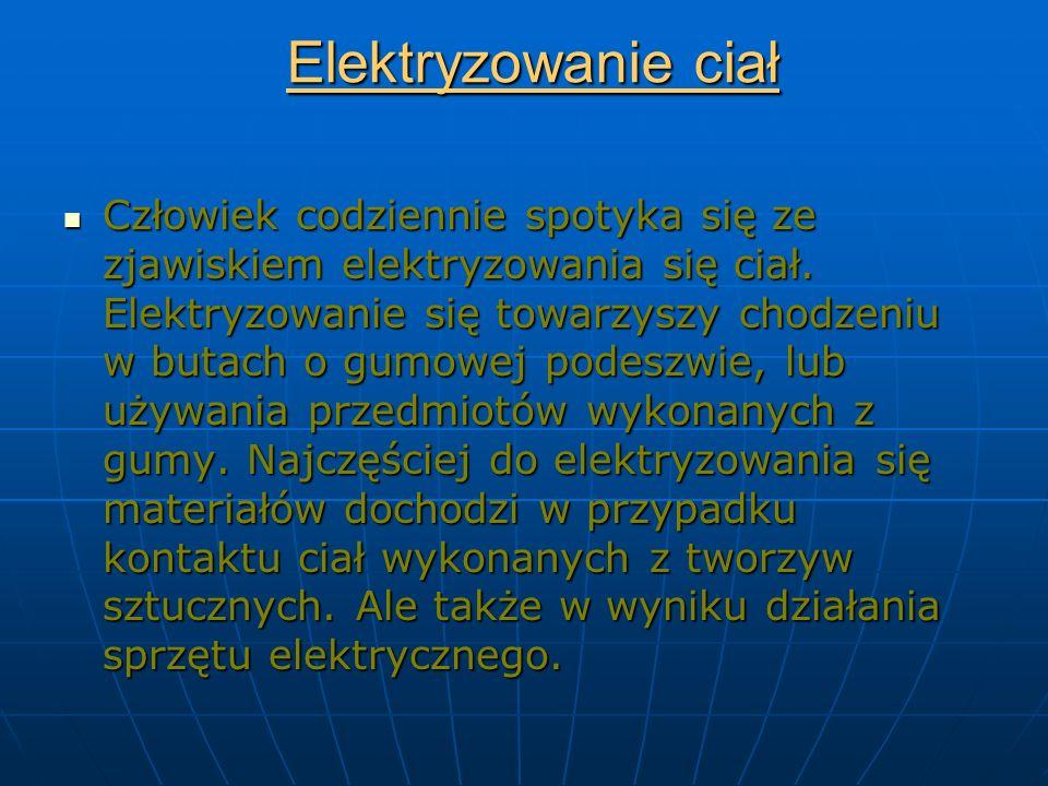 Elektryzowanie ciał Człowiek codziennie spotyka się ze zjawiskiem elektryzowania się ciał.