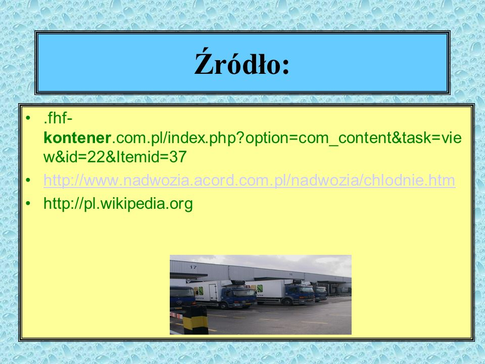 Źródło:.fhf- kontener.com.pl/index.php?option=com_content&task=vie w&id=22&Itemid=37 http://www.nadwozia.acord.com.pl/nadwozia/chlodnie.htm http://pl.
