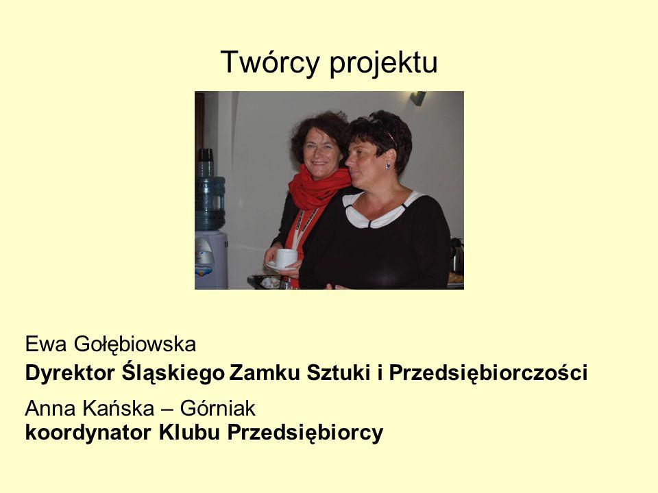 Twórcy projektu Ewa Gołębiowska Dyrektor Śląskiego Zamku Sztuki i Przedsiębiorczości Anna Kańska – Górniak koordynator Klubu Przedsiębiorcy