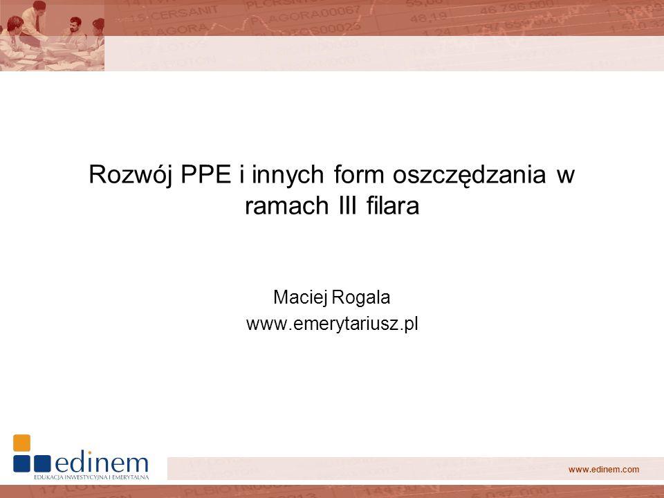 www.edinem.com Rozwój PPE i innych form oszczędzania w ramach III filara Maciej Rogala www.emerytariusz.pl