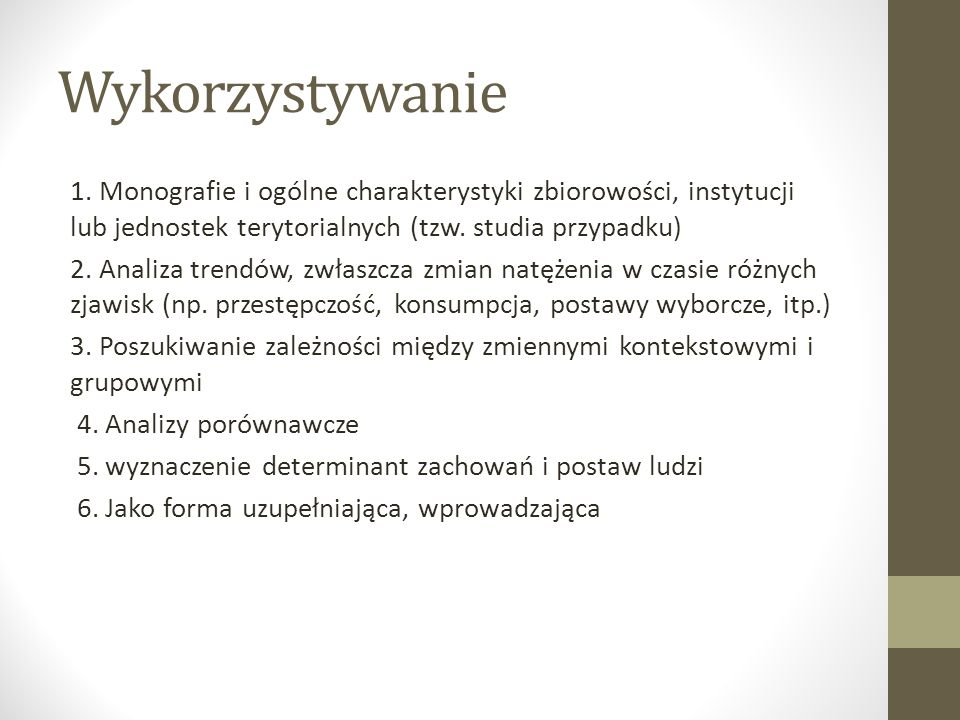Wykorzystywanie 1. Monografie i ogólne charakterystyki zbiorowości, instytucji lub jednostek terytorialnych (tzw. studia przypadku) 2. Analiza trendów