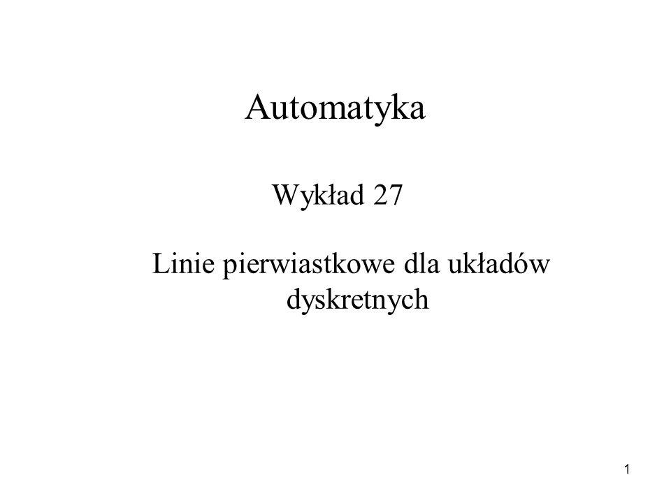 1 Wykład 27 Automatyka Linie pierwiastkowe dla układów dyskretnych
