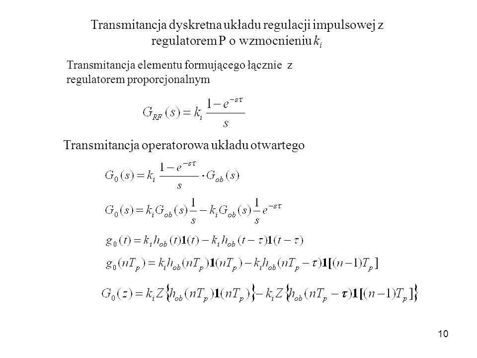 10 Transmitancja dyskretna układu regulacji impulsowej z regulatorem P o wzmocnieniu k i Transmitancja elementu formującego łącznie z regulatorem prop
