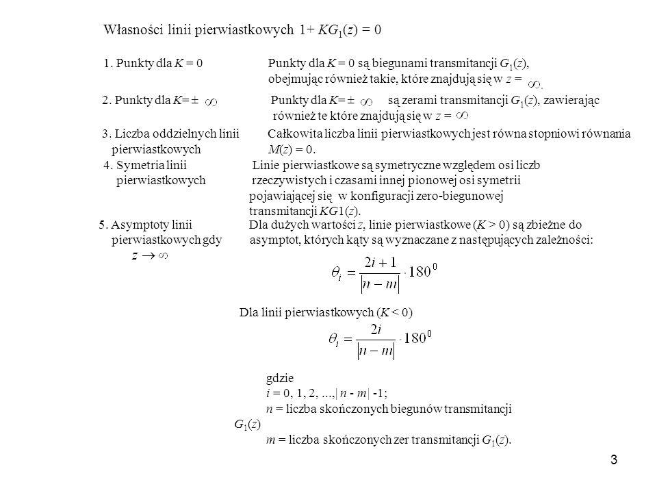 3 Własności linii pierwiastkowych 1+ KG 1 (z) = 0 1. Punkty dla K = 0 Punkty dla K = 0 są biegunami transmitancji G 1 (z), obejmując również takie, kt