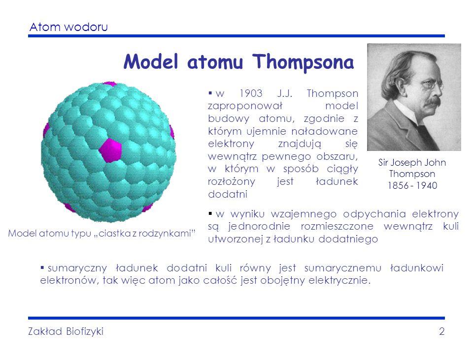 Atom wodoru Zakład Biofizyki2 Model atomu Thompsona w 1903 J.J. Thompson zaproponował model budowy atomu, zgodnie z którym ujemnie naładowane elektron
