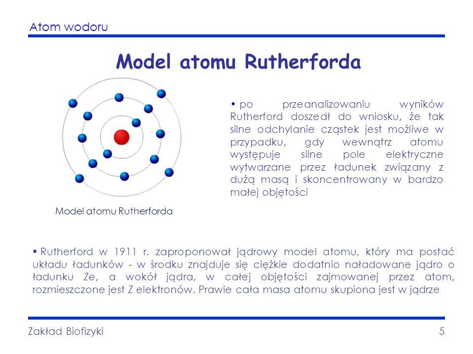 Atom wodoru Zakład Biofizyki5 Model atomu Rutherforda Rutherford w 1911 r. zaproponował jądrowy model atomu, który ma postać układu ładunków - w środk
