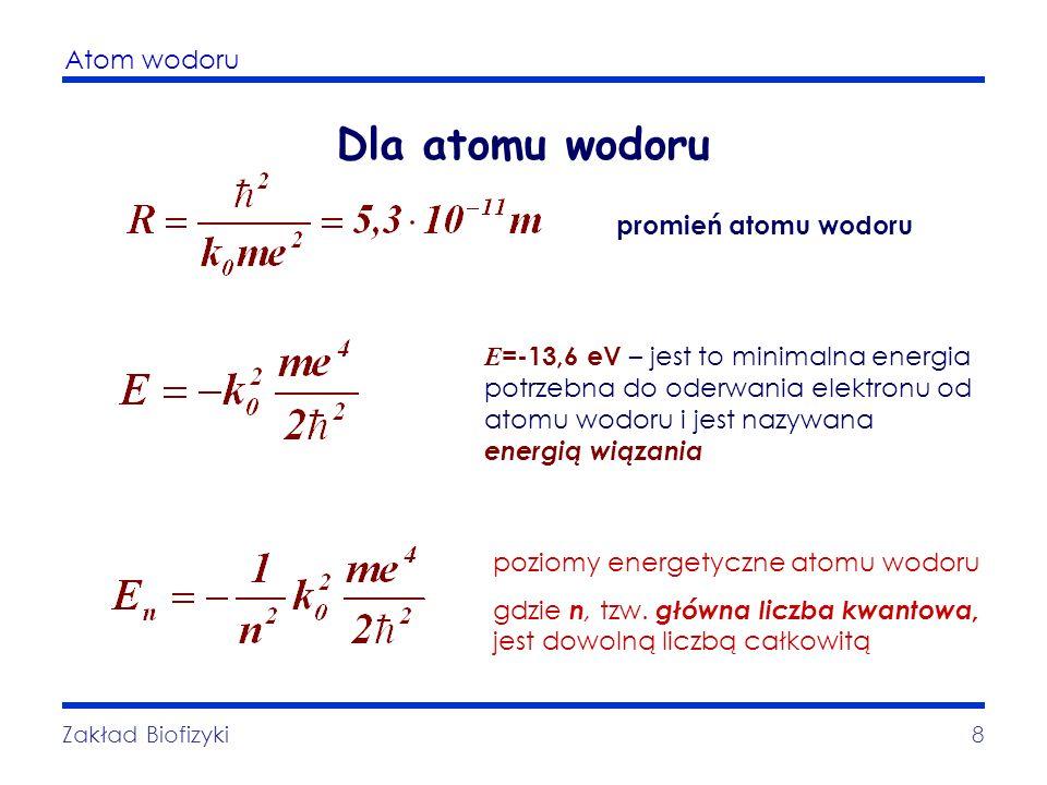 Atom wodoru Zakład Biofizyki8 Dla atomu wodoru E =-13,6 eV – jest to minimalna energia potrzebna do oderwania elektronu od atomu wodoru i jest nazywan