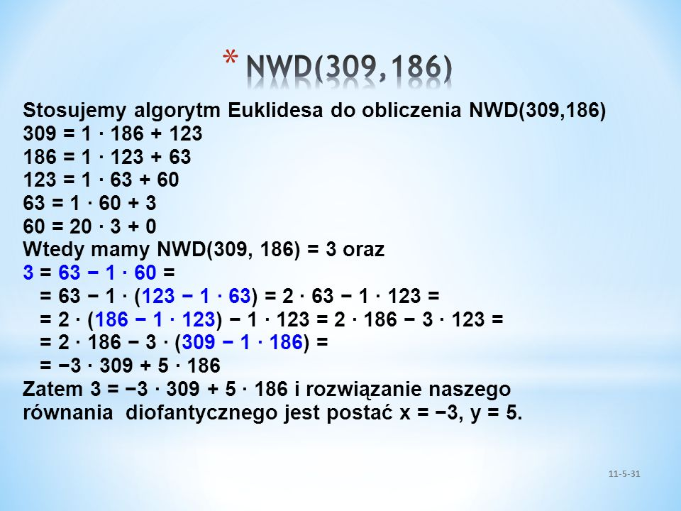 11-5-31 Stosujemy algorytm Euklidesa do obliczenia NWD(309,186) 309 = 1 · 186 + 123 186 = 1 · 123 + 63 123 = 1 · 63 + 60 63 = 1 · 60 + 3 60 = 20 · 3 +