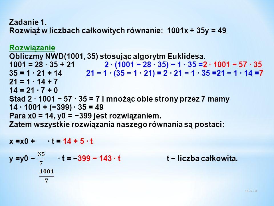 11-5-31 Zadanie 1. Rozwiąż w liczbach całkowitych równanie: 1001x + 35y = 49 Rozwiązanie Obliczmy NWD(1001, 35) stosując algorytm Euklidesa. 1001 = 28