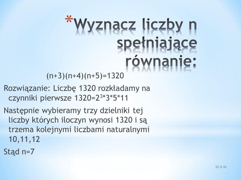 (n+3)(n+4)(n+5)=1320 Rozwiązanie: Liczbę 1320 rozkładamy na czynniki pierwsze 1320=2 3 *3*5*11 Następnie wybieramy trzy dzielniki tej liczby których i