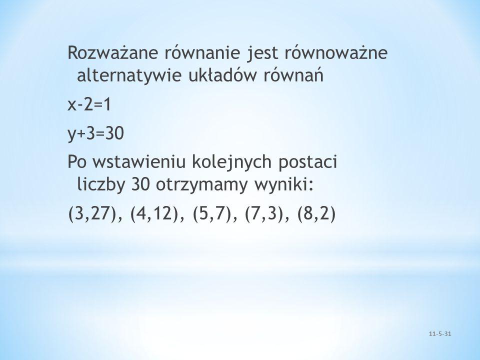 Rozważane równanie jest równoważne alternatywie układów równań x-2=1 y+3=30 Po wstawieniu kolejnych postaci liczby 30 otrzymamy wyniki: (3,27), (4,12)