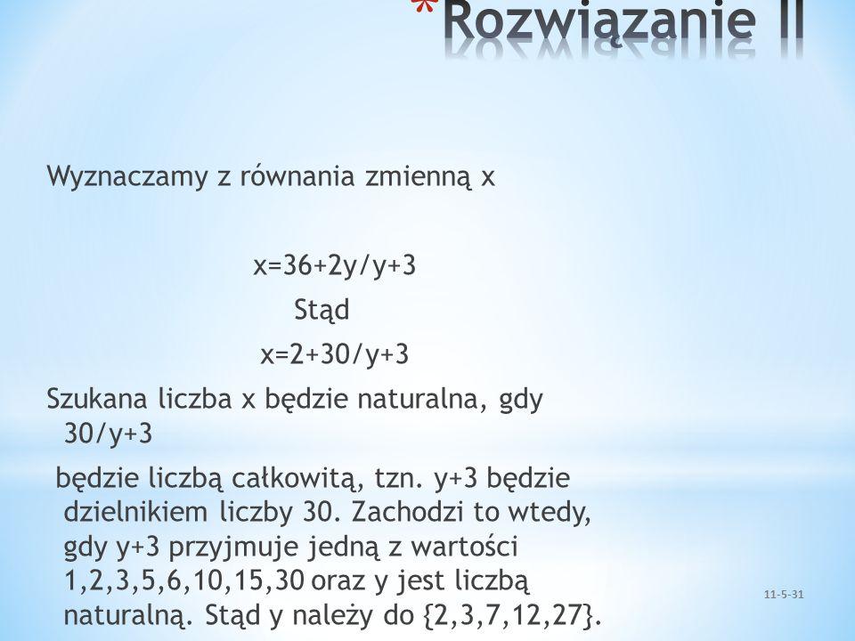 Wyznaczamy z równania zmienną x x=36+2y/y+3 Stąd x=2+30/y+3 Szukana liczba x będzie naturalna, gdy 30/y+3 będzie liczbą całkowitą, tzn. y+3 będzie dzi