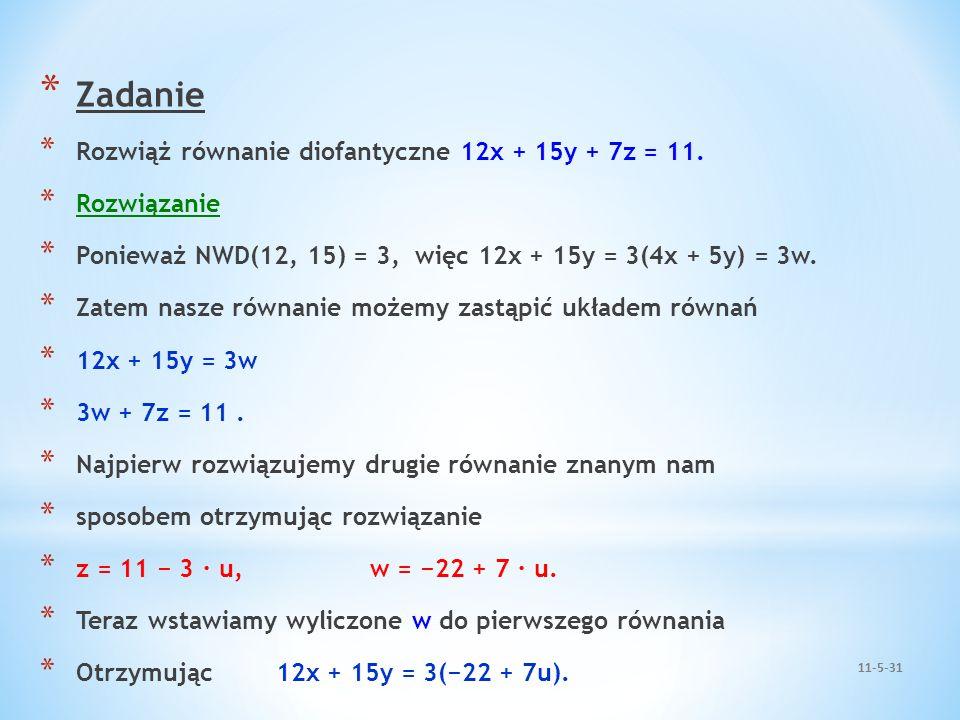 * Zadanie * Rozwiąż równanie diofantyczne 12x + 15y + 7z = 11. * Rozwiązanie * Ponieważ NWD(12, 15) = 3, więc 12x + 15y = 3(4x + 5y) = 3w. * Zatem nas