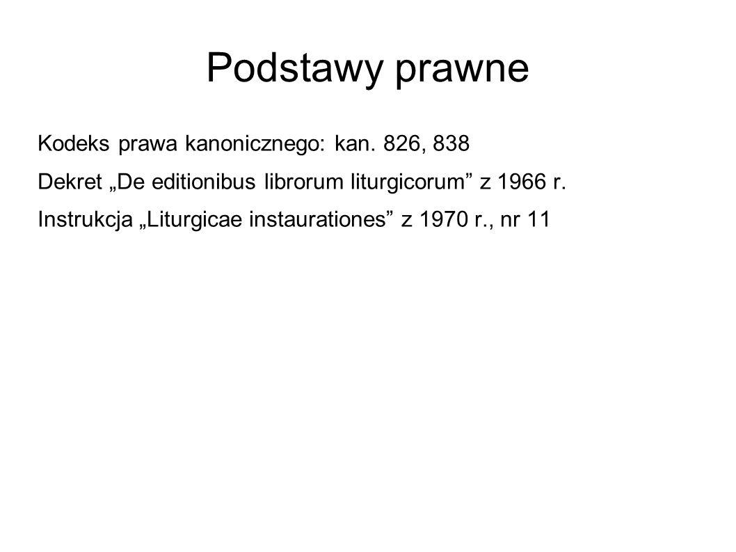 Podstawy prawne Kodeks prawa kanonicznego: kan. 826, 838 Dekret De editionibus librorum liturgicorum z 1966 r. Instrukcja Liturgicae instaurationes z