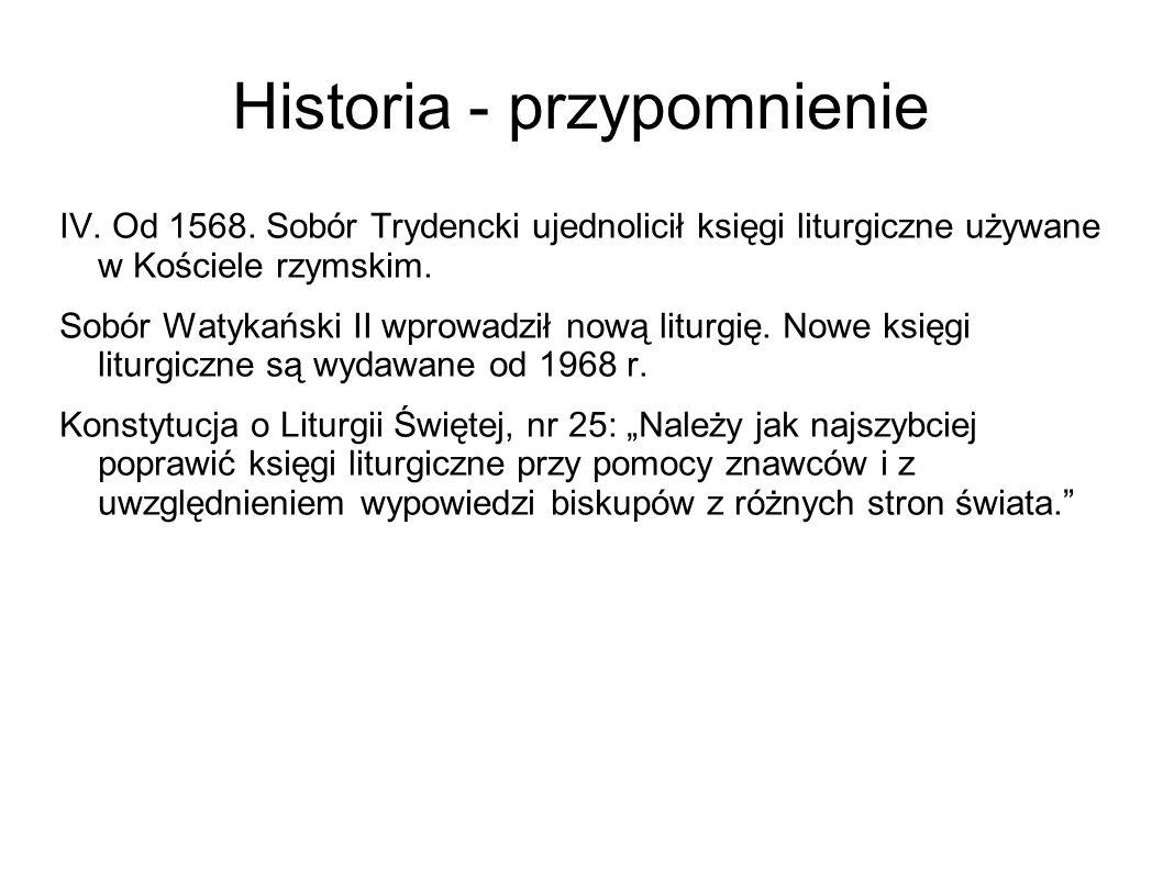 Historia - przypomnienie IV. Od 1568. Sobór Trydencki ujednolicił księgi liturgiczne używane w Kościele rzymskim. Sobór Watykański II wprowadził nową