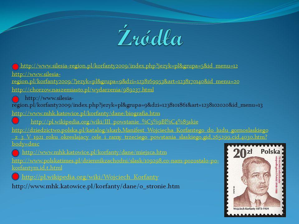 http://www.silesia-region.pl/korfanty2009/index.php jezyk=pl&grupa=5&id_menu=12 http://www.silesia- region.pl/korfanty2009/ jezyk=pl&grupa=9&dzi=1238169953&art=1238170140&id_menu=20 http://chorzow.naszemiasto.pl/wydarzenia/989237.html http://www.silesia- region.pl/korfanty2009/index.php jezyk=pl&grupa=9&dzi=1238101861&art=1238102020&id_menu=13 http://www.mhk.katowice.pl/korfanty/dane/biografia.htm http://pl.wikipedia.org/wiki/III_powstanie_%C5%9Bl%C4%85skie http://dziedzictwo.polska.pl/katalog/skarb,Manifest_Wojciecha_Korfantego_do_ludu_gornoslaskiego _z_3_V_1921_roku_okreslajacy_cele_i_ramy_trzeciego_powstania_slaskiego,gid,265299,cid,4030.htm.