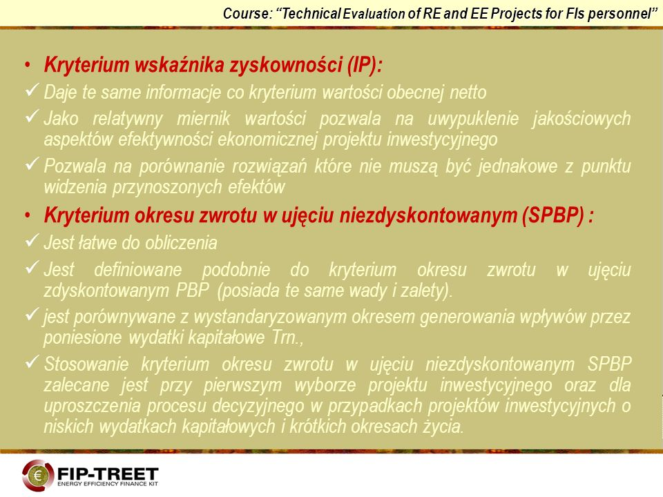 Course: Technical Evaluation of RE and EE Projects for FIs personnel Kryterium wskaźnika zyskowności (IP): Daje te same informacje co kryterium wartoś