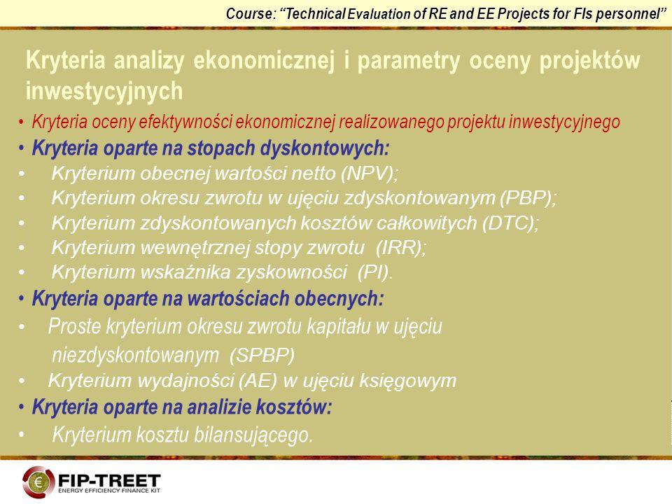 Course: Technical Evaluation of RE and EE Projects for FIs personnel Kryterium wskaźnika zyskowności (IP): Daje te same informacje co kryterium wartości obecnej netto Jako relatywny miernik wartości pozwala na uwypuklenie jakościowych aspektów efektywności ekonomicznej projektu inwestycyjnego Pozwala na porównanie rozwiązań które nie muszą być jednakowe z punktu widzenia przynoszonych efektów Kryterium okresu zwrotu w ujęciu niezdyskontowanym (SPBP) : Jest łatwe do obliczenia Jest definiowane podobnie do kryterium okresu zwrotu w ujęciu zdyskontowanym PBP (posiada te same wady i zalety).