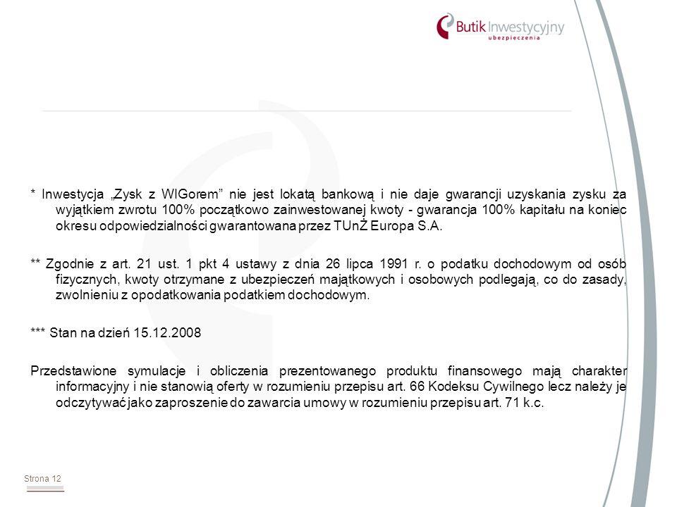 Strona 12 * Inwestycja Zysk z WIGorem nie jest lokatą bankową i nie daje gwarancji uzyskania zysku za wyjątkiem zwrotu 100% początkowo zainwestowanej kwoty - gwarancja 100% kapitału na koniec okresu odpowiedzialności gwarantowana przez TUnŻ Europa S.A.