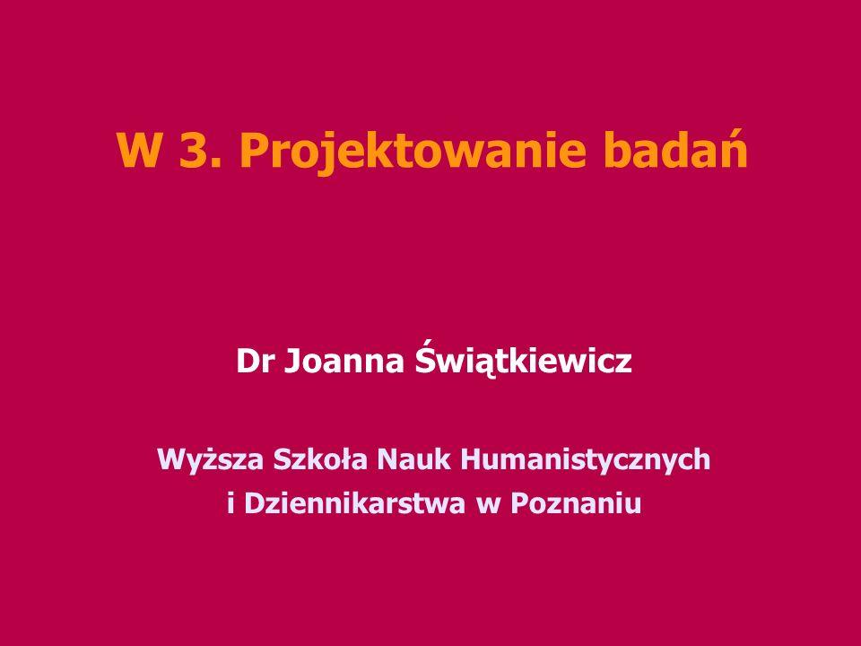 W 3. Projektowanie badań Dr Joanna Świątkiewicz Wyższa Szkoła Nauk Humanistycznych i Dziennikarstwa w Poznaniu