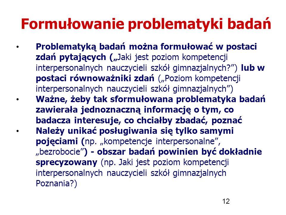 12 Formułowanie problematyki badań Problematyką badań można formułować w postaci zdań pytających (Jaki jest poziom kompetencji interpersonalnych naucz