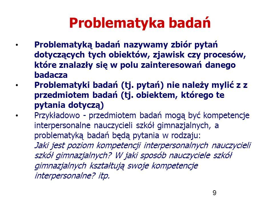 9 Problematyka badań Problematyką badań nazywamy zbiór pytań dotyczących tych obiektów, zjawisk czy procesów, które znalazły się w polu zainteresowań