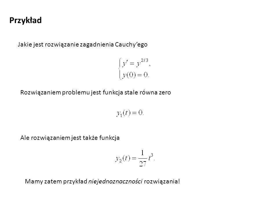 Przykład Jakie jest rozwiązanie zagadnienia Cauchyego Rozwiązaniem problemu jest funkcja stale równa zero Ale rozwiązaniem jest także funkcja Mamy zat