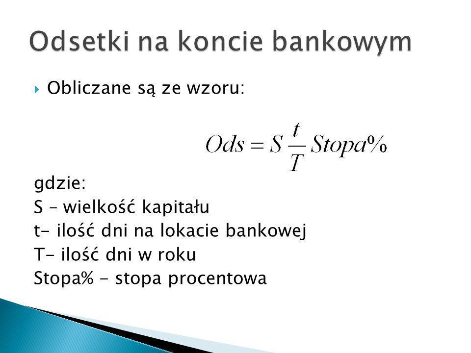 Obliczane są ze wzoru: gdzie: S – wielkość kapitału t- ilość dni na lokacie bankowej T- ilość dni w roku Stopa% - stopa procentowa