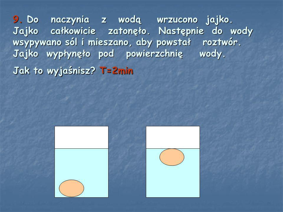 9. Do naczynia z wodą wrzucono jajko. Jajko całkowicie zatonęło. Następnie do wody wsypywano sól i mieszano, aby powstał roztwór. Jajko wypłynęło pod