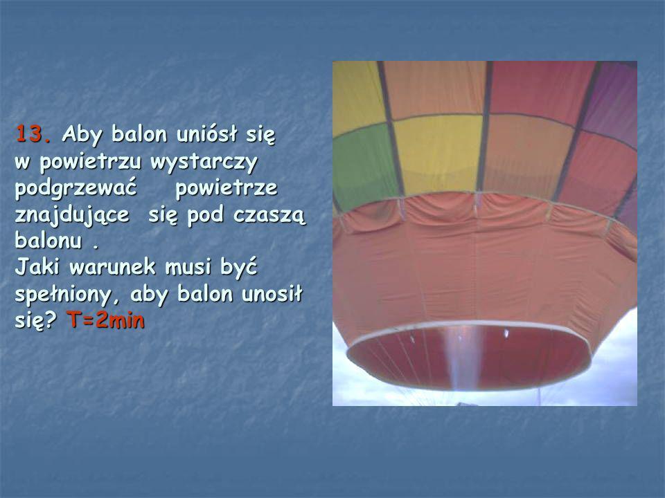 13. Aby balon uniósł się w powietrzu wystarczy podgrzewać powietrze znajdujące się pod czaszą balonu. Jaki warunek musi być spełniony, aby balon unosi