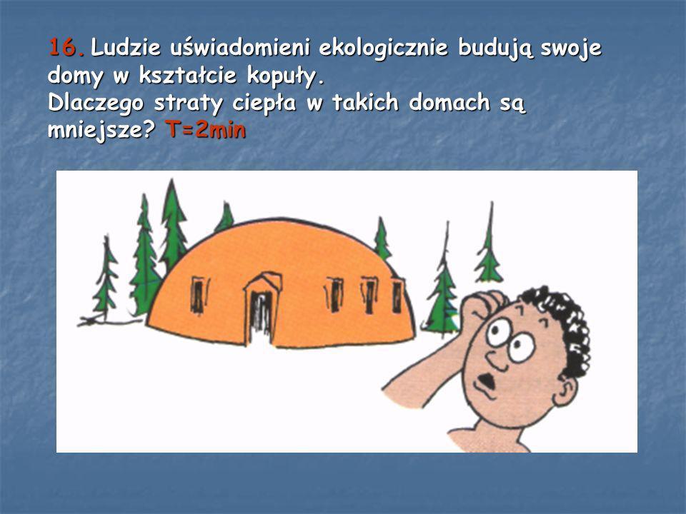 16. Ludzie uświadomieni ekologicznie budują swoje domy w kształcie kopuły. Dlaczego straty ciepła w takich domach są mniejsze? T=2min