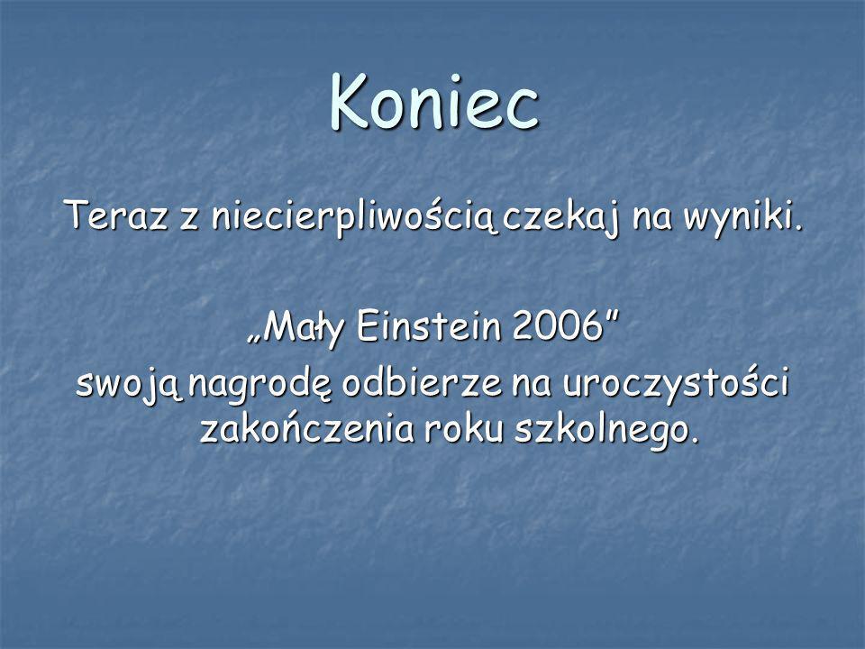 Koniec Teraz z niecierpliwością czekaj na wyniki. Mały Einstein 2006 swoją nagrodę odbierze na uroczystości zakończenia roku szkolnego.