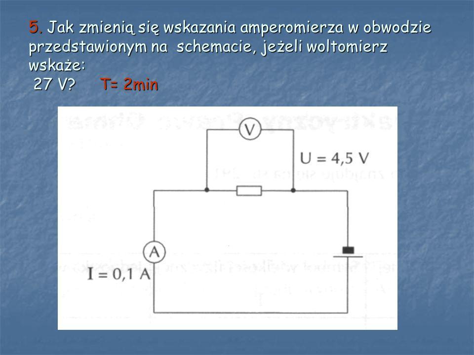 5. Jak zmienią się wskazania amperomierza w obwodzie przedstawionym na schemacie, jeżeli woltomierz wskaże: 27 V? T= 2min