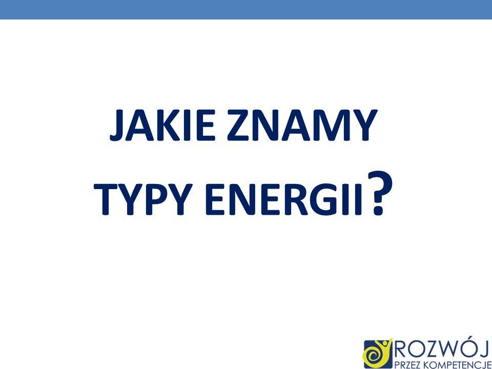 JAKIE ZNAMY TYPY ENERGII ?