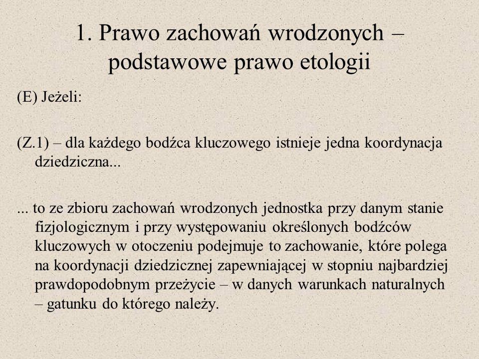 1. Prawo zachowań wrodzonych – podstawowe prawo etologii (E) Jeżeli: (Z.1) – dla każdego bodźca kluczowego istnieje jedna koordynacja dziedziczna.....